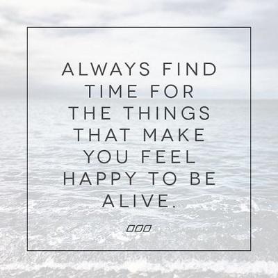 Luôn dành thời gian cho những thứ khiến bạn cảm thấy hạnh phúc khi được sống trên cuộc đời này.