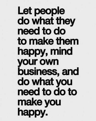 Hãy để những người khác được làm điều họ cần làm để trở nên hạnh phúc, quan tâm đến việc của bạn thôi, và hãy làm những điều bạn cần làm để bản thân mình trở nên hạnh phúc.