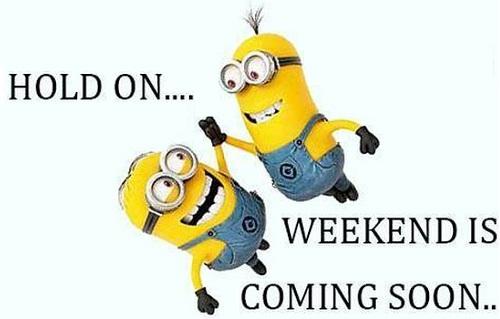 Cố lên, cuối tuần sẽ đến sớm thôi&