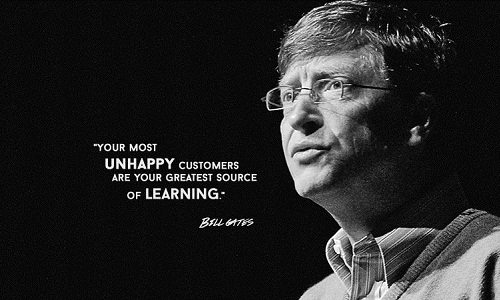 Your most unhappy customers are your greatest source of learning. (Bill Gates)