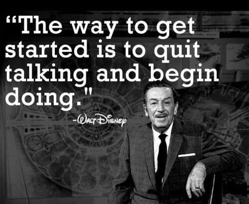 The way to get started is to quit talking and begin doing. (Walt Disney)