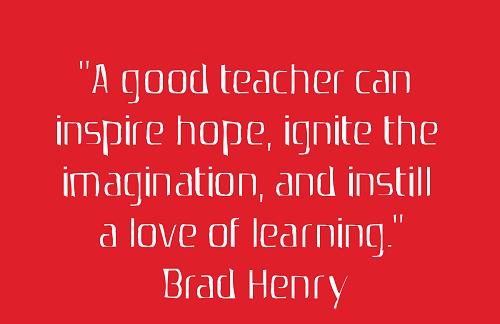 A good teacher can inspire hope, ignite the imagination, and instill a love of learning. (Brad Henry) Một giáo viên giỏi có thể mang đến hi vọng, kích thích trí tưởng tượng và truyền tình yêu học tập.