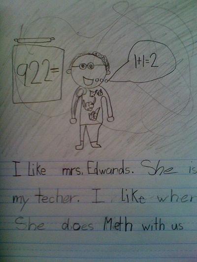 """Một đứa trẻ vẽ hình thầy giáo của mình kèm cảm nghĩ """"I like Mrs. Edwards. She is my teacher. I like when she does Math with us"""" (Em yêu cô Edwards. Đó là cô giáo của em. Em thích cô ấy làm toán với bọn em). Tuy nhiên, chữ """"Math"""" bị viết nhầm thành """"Meth"""" - viết tắt của """"Methandone"""" - một chất đồng vận với các chất dạng thuốc phiện, dùng cho người cai nghiện ma túy."""