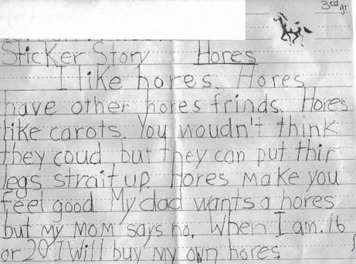 """Chữ """"horse"""" (con ngựa) đều bị viết nhầm thành """"hore"""" - một từ vô nghĩa nhưng lại đồng âm với từ """"whore"""" - gái mại dâm. Bạn sẽ bật cười khi đọc câu sau: """"Bố em muốn có một cô gái mại dâm nhưng mẹ em không cho phép. Khi em 16 hoặc 20 tuổi, em sẽ tự mua gái mại dâm cho mình""""."""