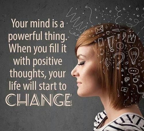 Your mind is a powerful thing. When you fill it with positive thoughts, your life will start to change. Tâm trí của bạn là một thứ đầy quyền năng. Nếu lấp đầy nó với những suy nghĩ tích cực, cuộc sống của bạn sẽ bắt đầu thay đổi.