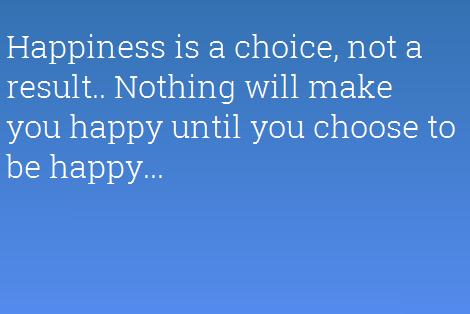 Happiness is a choice, not a result. Nothing will make you happy until you choose to be happy. Hạnh phúc là một sự lựa chọn, không phải một kết quả. Không gì sẽ khiến bạn cảm thấy hạnh phúc cho đến khi chính bạn lựa chọn trở nên như vậy.