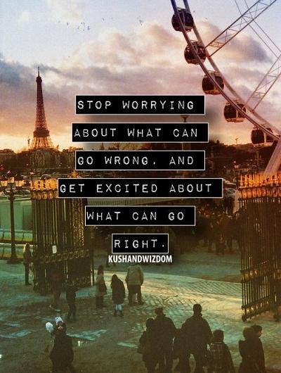 Stop worrying about what can go wrong. And get excited about what can go right. Đừng mãi lo lắng về những thứ có thể trở nên tệ đi và hãy phấn khích trước những thứ tốt đẹp đang đến.