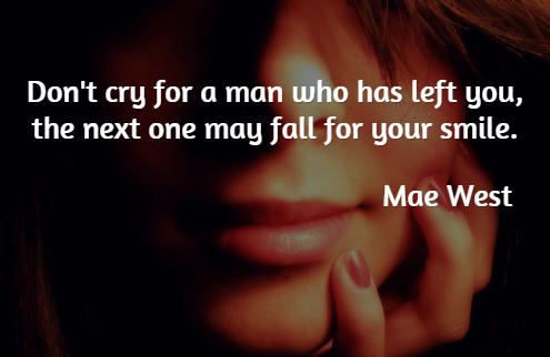 Dont cry for a man whos left you; the next one may fall for your smile. Mae West/ Đừng khóc vì người đàn ông đã rời bỏ bạn, bởi biết đâu người tiếp theo sẽ phải lòng nụ cười của bạn.
