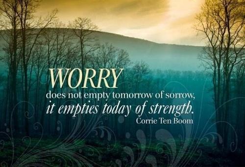Worrying does not empty tomorrow of its troubles, it empties today of its strength. Corrie ten Boom/ Lo lắng không lấy đi giúp bạn những vấn đề của ngày mai mà chỉ lấy mất năng lượng hôm nay.