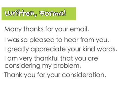 Sự ra đời của thư điện tử (email) khiến giao tiếp bằng ngôn ngữ viết trở nên thông dụng hơn. Trên đây là những mẫu câu hữu ích để diễn tả sự biết ơn khi viết thư từ. Bạn không nên sử dụng những mẫu viết rút gọn, ví dụ như Im mà nên viết dạng đầy đủ, chẳng hạn I am trong những trường hợp cần văn phong trang trọng như thế này. - Many thanks for your email. (Cảm ơn vì email của anh) - I was so pleased to hear from you. (Tôi đã rất vui khi nhận được thư trả lời của ông) - I greatly appreciate your kind words. (Tôi rất ghi nhận những lời tốt đẹp của ông) - I am very thankful that you are considering my problem. (Tôi rất biết ơn khi ông cân nhắc vấn đề của tôi) - Thank you for your consideration. (Cảm ơn vì sự quan tâm của ông)