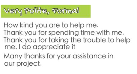 Trong những sự kiện, chương trình quan trọng, hãy dùng những lời cảm ơn đặc biệt hơn. - How kind are you to help me. (Ông thực sự tốt bụng khi đã giúp đỡ tôi) - Thank you for spending time with me. (Cảm ơn vì đã dành thời gian của ông cho tôi) - Thank you for taking trouble to help me. I do appreciate it. (Cảm ơn ông vì đã không ngại khó khăn để giúp đỡ tôi. Tôi thực sự trân trọng điều này) - Many thanks for your assistance in our project. (Cảm ơn ông vì đã hỗ trợ chúng tôi trong dự án này)