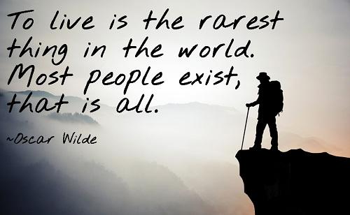 To live is the rarest thing in the world. Most people exist, that is all. - Oscar Wilde/ Sống là thứ hiếm hoi nhất trên thế giới này. Phần lớn mọi người chỉ đang tồn tại.