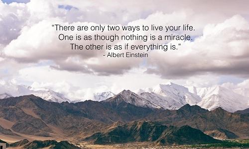 There are only two ways to live your life. One is as though nothing is a miracle. The other is as though everything is a miracle. - Albert Einstein/ Bạn chỉ có hai cách để sống. Một là xem như không có điều gì kỳ diệu trong cuộc sống này. Một cách khác là hãy xem mọi thứ bé nhỏ đều kỳ diệu.