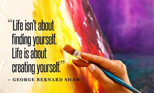 Life isnt about finding yourself. Life is about creating yourself. - George Bernard Shaw/ Cuộc sống không phải là khám phá bản thân mình. Cuộc sống là tự tạo nên bản thân mình.