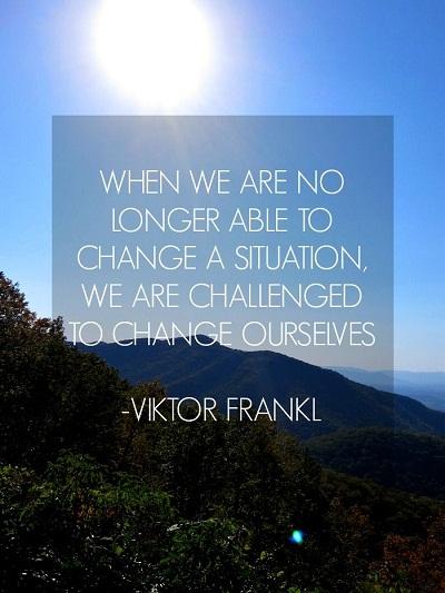 When we are no longer able to change a situation, we are challenged to change ourselves. (Viktor E Frankl). Khi gần như không thể thay đổi một tình huống, chúng ta trải qua thử thách thay đổi bản thân mình.