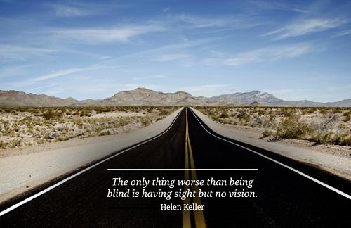 The only thing worse than being blind is having sight but no vision. (Hellen Keller) Điều duy nhất tệ hại hơn so với việc bị mù là có mắt nhưng không có tầm nhìn.