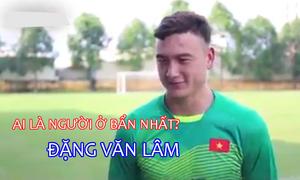 Thủ môn Đặng Văn Lâm thừa nhận ở bẩn nhất đội tuyển
