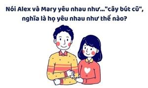 Tại sao nói Alex và Mary yêu nhau như cây bút cũ?